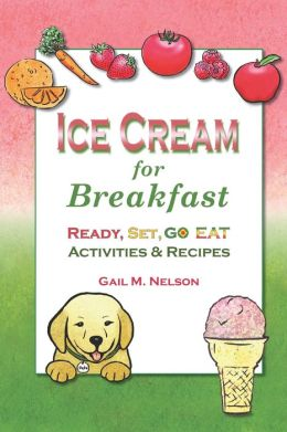 Ice Cream for Breakfast: Ready, Set, Go Eat Activities and Recipes