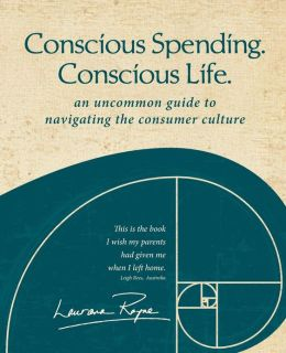 Conscious Spending. Conscious Life.: An Uncommon Guide to Navigating the Consumer Culture