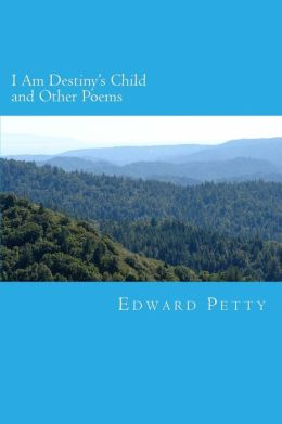 I Am Destiny's Child and Other Poems: A Collection By Edward Petty