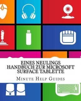 Eines Neulings Handbuch Zur Microsoft Surface Tablette: Alles, Was Sie Uber Die Surface Und Windows Rt Wissen Mussen