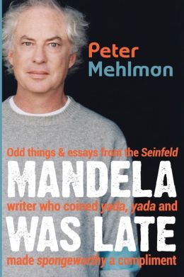 Mandela Was Late: Odd Things & Essays From the Seinfeld Writer Who Coined Yada, Yada and Made Spongeworthy a Compliment