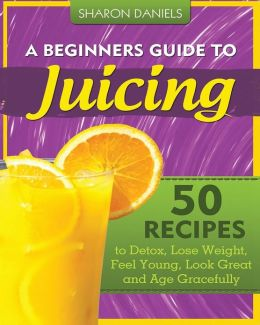 A Beginners Guide to Juicing: 50 Recipes to Detox, Lose Weight, Feel Young, Look Great and Age Gracefully