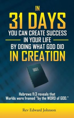 In 31 Days You Can Create Success in Your Life by Doing What God Did in Creation: Hebrews 11:3 Reveals That Worlds Were Framed ''By the Word of God.''