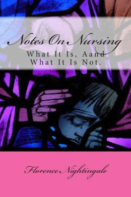 Notes On Nursing: What It Is, Aand What It Is Not.