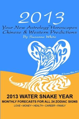 2013 Your New Astrology? Horoscopes - Chinese and Western Predictions: The Water Snake Year Monthly Forecasts for All 24 Zodiac Signs