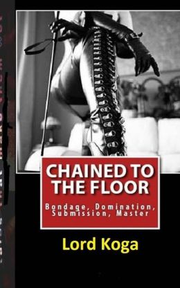 Chained to the Floor: : A Tale of Female Seduction & Submission