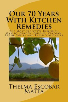 Our 70 Years with Kitchen Remedies: The Most Effective Remedies: Garlic, Ginger, Onions, Vinegar, Fresh Fruits and Fresh Vegetables