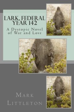 Lark, Federal Year 142: A Dystopic Novel of War and Love