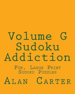 Volume G Sudoku Addiction: Fun, Large Print Sudoku Puzzles