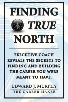 Finding TRUE North: Executive Coach Reveals the SECRETS of FINDING and BUILDING the Career You Were Meant to Have.
