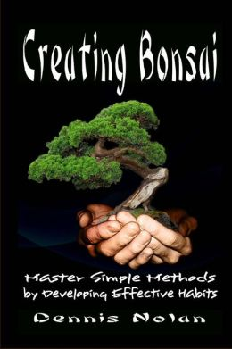 Creating Bonsai: Master Simple Methods by Developing Effective Habits