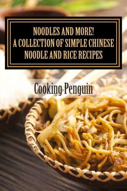 Noodles and More! a Collection of Simple Chinese Noodle and Rice Recipes