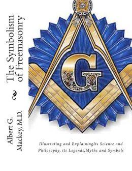 The Symbolism of Freemasonry: Illustrating and Explaining Its Science and Philosophy, Its Legends, Myths & Symbols