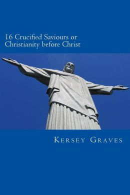 The World's Sixteen Crucified saviours or christianity before chris