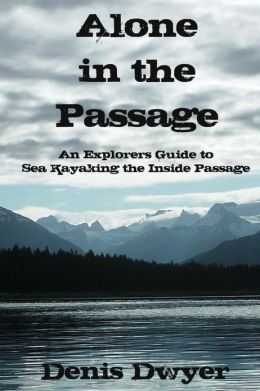 Alone in the Passage: An Explorers Guide to Sea Kayaking the Inside Passage