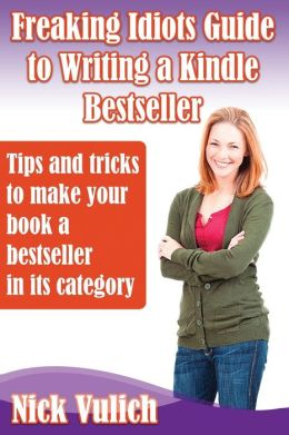 Freaking Idiots Guide to Writing a Kindle Bestseller: Tips & Tricks to Make your Book A Bestseller in Its Category