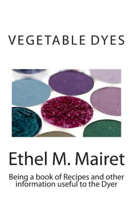 Vegetable Dyes: Being a book of Recipes and other information useful to the Dyer