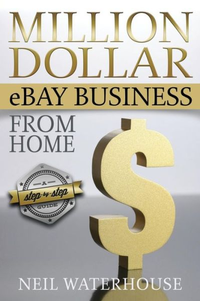 Million Dollar eBay Business From Home: A Step By Step Guide