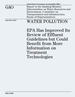 Water Pollution: EPA Has Improved Its Review of Effluent Guidelines but Could Benefit from More Information on Treatment Technologies (GAO-12-845)