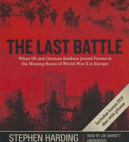 The Last Battle: When U.S. and German Soldiers Joined Forces in the Waning Hours of World War II in Europe