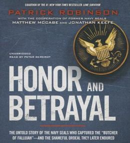 Honor and Betrayal: The Untold Story of the Navy SEALs Who Captured the ?Butcher of Fallujah??and the Shameful Ordeal They Later Endured
