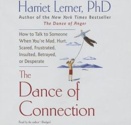 The Dance of Connection: How to Talk to Someone When You Re Mad, Hurt, Scared, Frustrated, Insulted, Betrayed, or Desperate