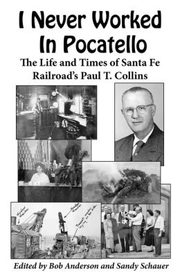I Never Worked In Pocatello ?: The Life and Times of Santa Fe Railroad?s Paul T. Collins