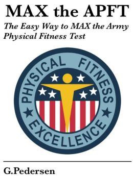 MAX the APFT: The Easy Way to MAX the Army Physical Fitness Test: I Have the APFT in a Month, Help Me Pass.
