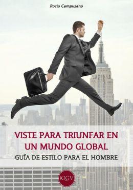 Viste para triunfar en un mundo global: Guía de estilo para el hombre