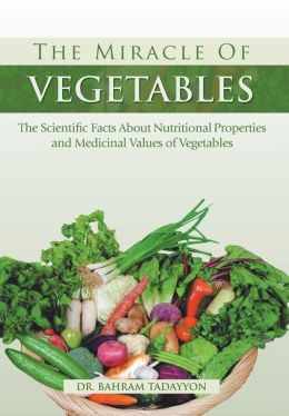 The Miracle of VEGETABLES: The Scientific Facts About Nutritional Properties and Medicinal Values of Vegetables