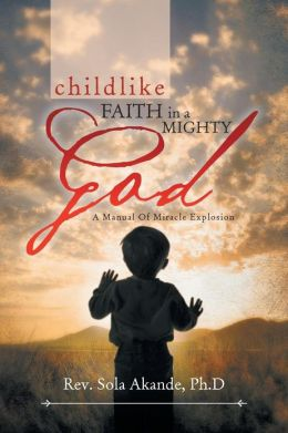 CHILDLIKE FAITH IN A MIGHTY GOD - A MANUAL OF MIRACLE EXPLOSION: -A MANUAL OF MIRACLE EXPLOSION