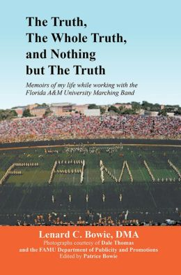 THE TRUTH, THE WHOLE TRUTH, AND NOTHING BUT THE TRUTH: Memoirs of my life while working with the Florida A&M University Marching Band