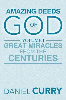 AMAZING DEEDS OF GOD: Volume I Great Miracles From The Centuries