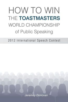 How to Win the Toastmasters World Championship of Public Speaking: 2012 International Speech Contest