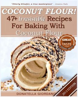 Coconut Flour! 47+ Irresistible Recipes for Baking with Coconut Flour: Perfect for Gluten Free, Celiac and Paleo Diets [2013 Edition]