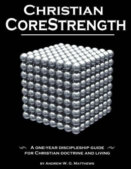 Christian Corestrength: A One-Year Discipleship Guide for Christian Doctrine and Living