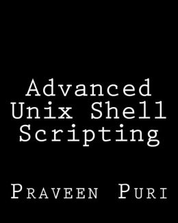 Advanced Unix Shell Scripting: How to Reduce Your Labor and Increase Your Effectiveness Through Mastery of Unix Shell Scripting and Awk Programming