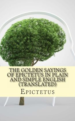 The Golden Sayings of Epictetus In Plain and Simple English (Translated)