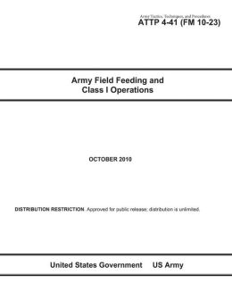 Army Tactics, Techniques, and Procedures ATTP 4-41 (FM 10-23) Army Field Feeding and Class I Operations