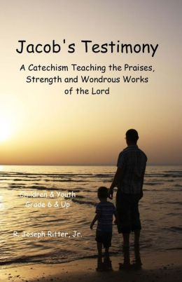 Jacob's Testimony: A Catechism Teaching the Praises, Strength and Wondrous Works of the Lord