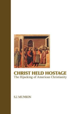 Christ Held Hostage: The Hijacking of American Christianity