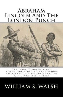 Abraham Lincoln And The London Punch: Cartoons, Comments And Poems, Published In The London Charivari, During The American Civil War (1861 - 1865)
