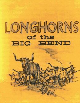 Longhorns of the Big Bend: Early Cattle Industry of the Big Bend Country of Texas