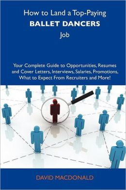 How to Land a Top-Paying Ballet dancers Job: Your Complete Guide to Opportunities, Resumes and Cover Letters, Interviews, Salaries, Promotions, What to Expect From Recruiters and More
