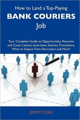 How to Land a Top-Paying Bank couriers Job: Your Complete Guide to Opportunities, Resumes and Cover Letters, Interviews, Salaries, Promotions, What to Expect From Recruiters and More