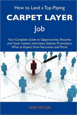 How to Land a Top-Paying Carpet layer Job: Your Complete Guide to Opportunities, Resumes and Cover Letters, Interviews, Salaries, Promotions, What to Expect From Recruiters and More