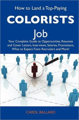 How to Land a Top-Paying Colorists Job: Your Complete Guide to Opportunities, Resumes and Cover Letters, Interviews, Salaries, Promotions, What to Expect From Recruiters and More