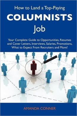 How to Land a Top-Paying Columnists Job: Your Complete Guide to Opportunities, Resumes and Cover Letters, Interviews, Salaries, Promotions, What to Expect From Recruiters and More