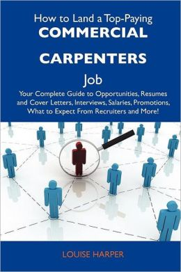 How to Land a Top-Paying Commercial carpenters Job: Your Complete Guide to Opportunities, Resumes and Cover Letters, Interviews, Salaries, Promotions, What to Expect From Recruiters and More