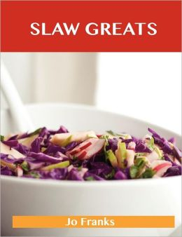 Slaw Greats: Delicious Slaw Recipes, the Top 100 Slaw Recipes